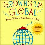 Growing Up Global - Raising Children to Be At Home in the World- i